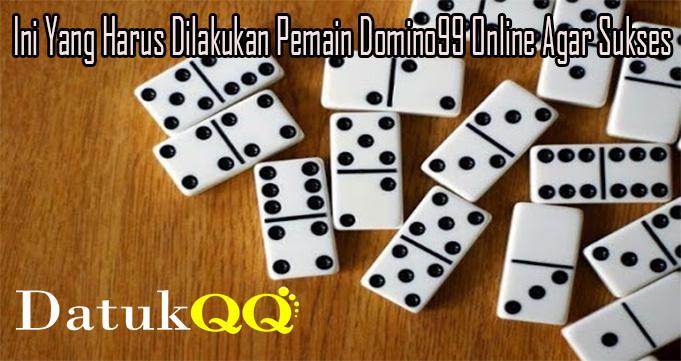 Ini Yang Harus Dilakukan Pemain Domino99 Online Agar Sukses